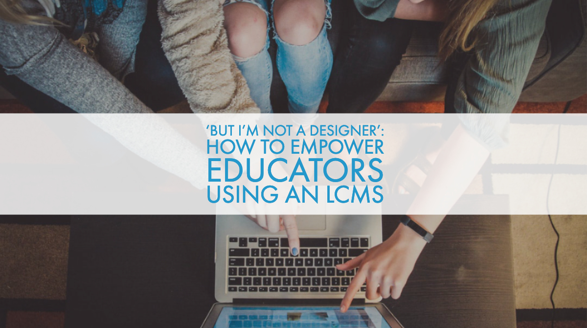 'But I'm Not A Designer': How to Empower Educators Using an LCMS