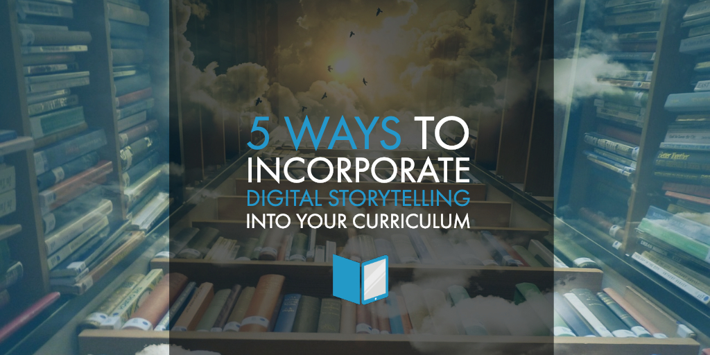 5 Ways to Incorporate Digital Storytelling into Your Curriculum