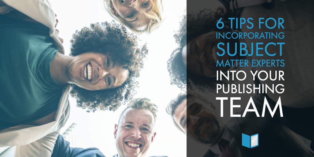 6 Tips for Incorporating Subject Matter Experts into Your Publishing Team