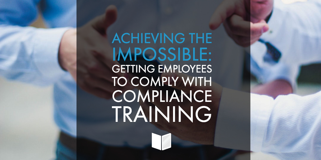 Achieving the Impossible: Getting Employees to Comply with Compliance Training