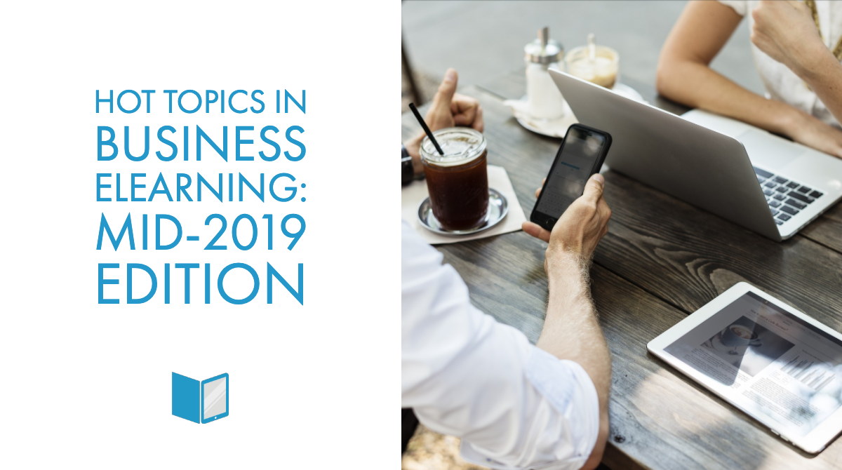 Hot Topics in Business eLearning: Mid-2019 Edition