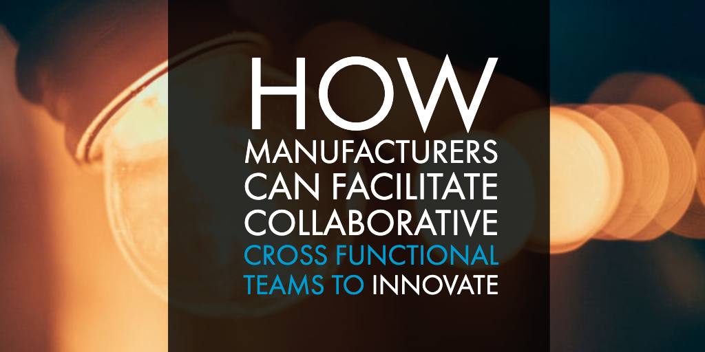 How Manufacturers Can Facilitate Collaborative Cross Functional Teams to Innovate