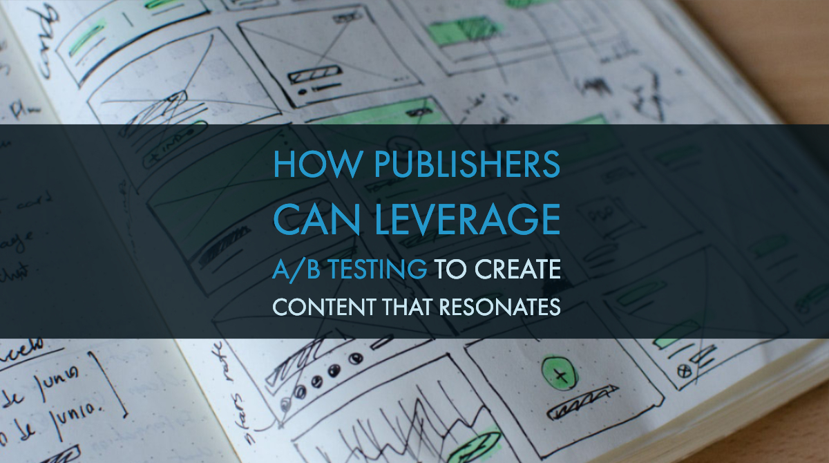 How Publishers Can Leverage A/B Testing to Create Content that Resonates