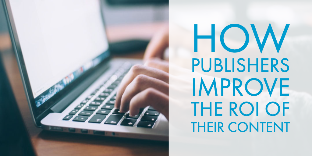 How Publishers Improve the ROI of their Content