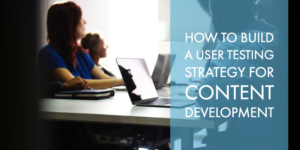 How to Build a User Testing Strategy for Content Development