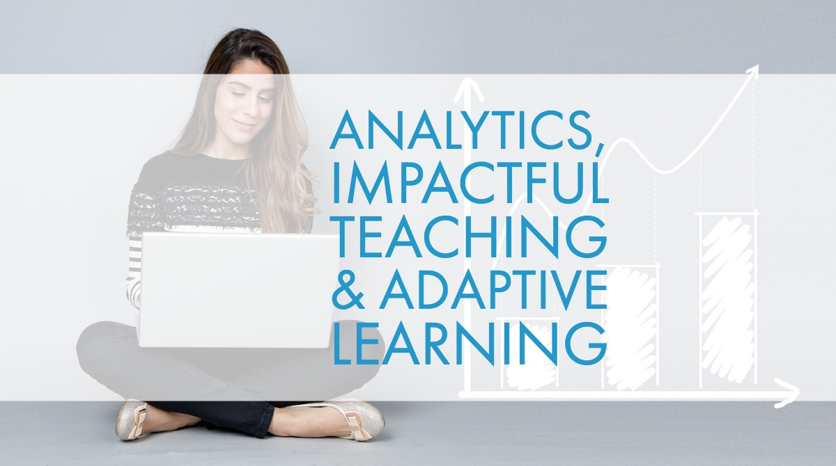 Analytics, Impactful Teaching & Adaptive Learning