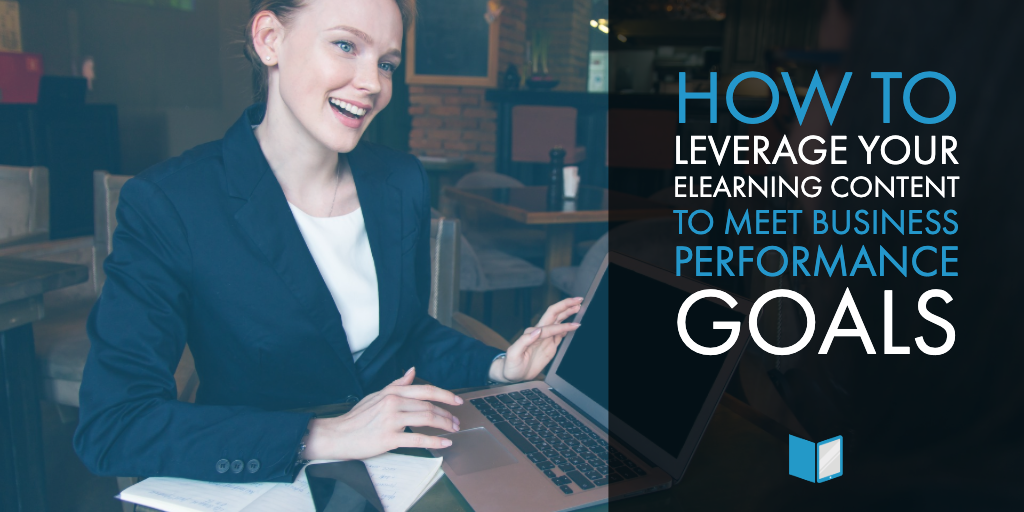 How to Leverage Your eLearning Content to Meet Business Performance Goals