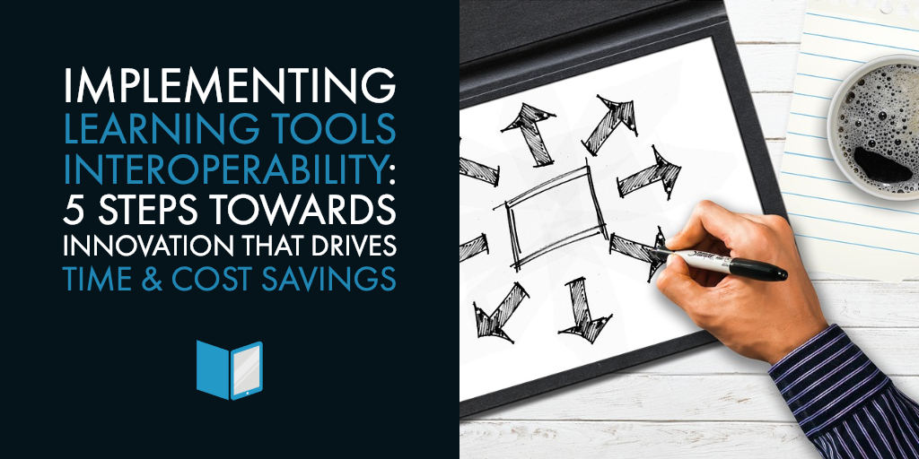 Implementing Learning Tools Interoperability (LTI): 5 Steps Towards Innovation that Drives Time & Cost Savings