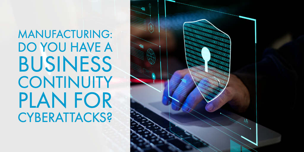 Manufacturing: Do You Have a Business Continuity Plan for Cyberattacks?