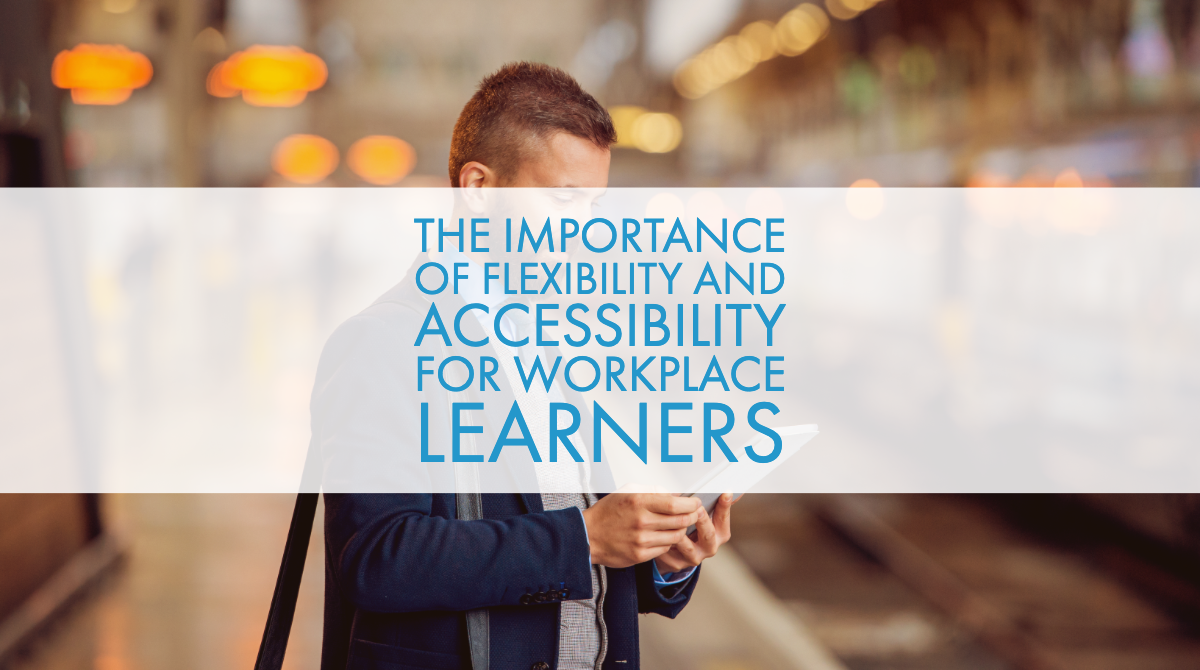 The Importance of Flexibility and Accessibility for Workplace Learners