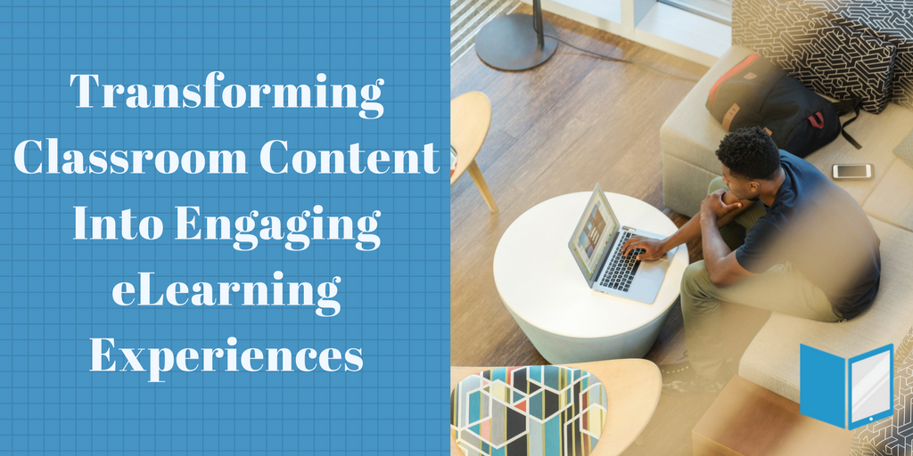 Transforming Classroom Content into Engaging eLearning Experiences