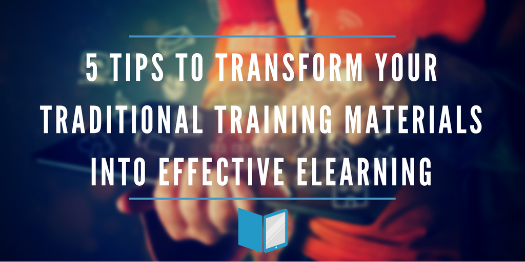 5 Tips to Transform Your Traditional Training Materials into Effective eLearning