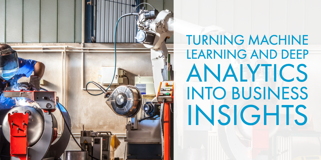 Turning Machine Learning and Deep Analytics into Business Insights