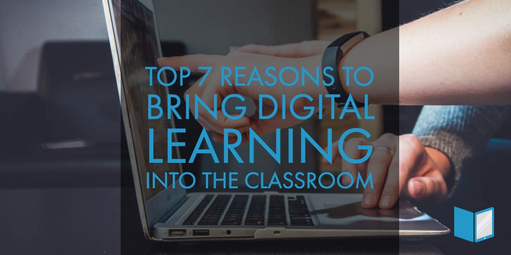 Top 7 Reasons to Bring Digital Learning Into the Classroom