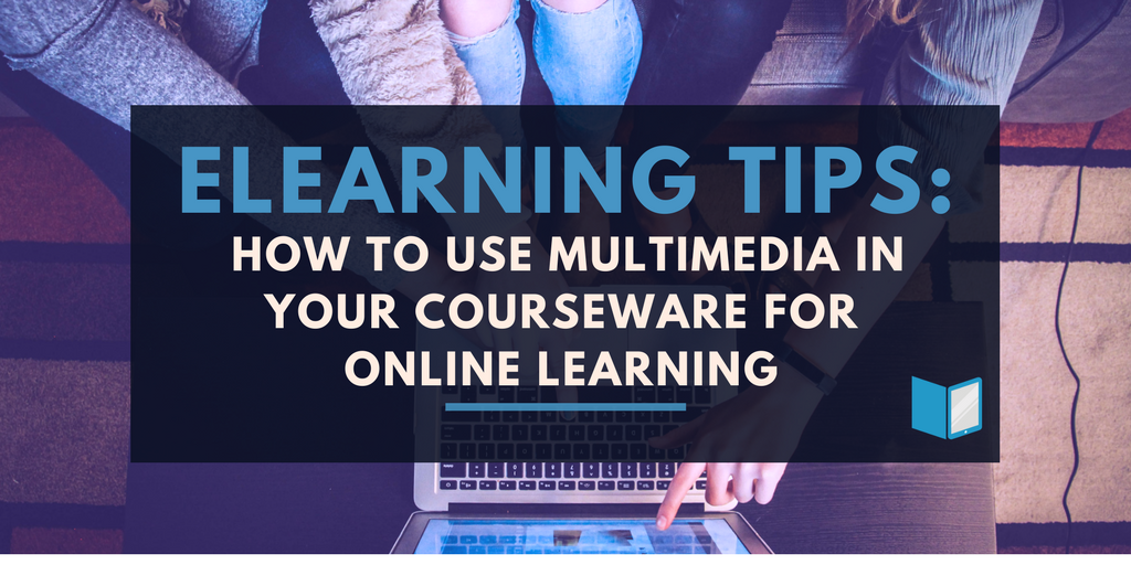eLearning Tips: How To Use Multimedia In Your Courseware For Online Learning